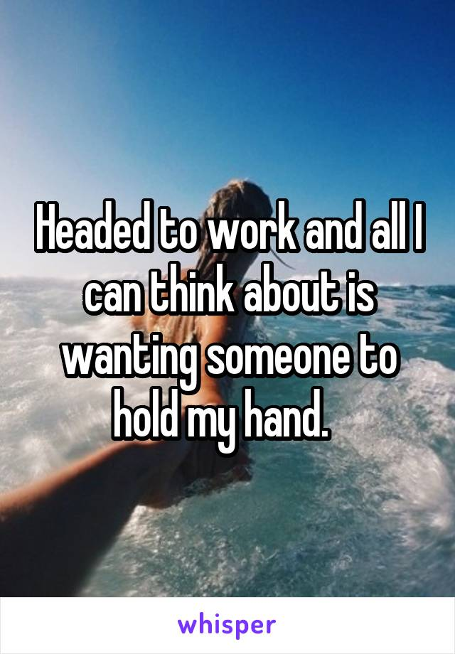 Headed to work and all I can think about is wanting someone to hold my hand.