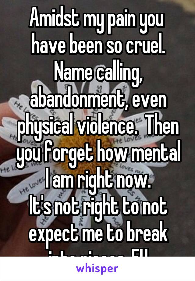 Amidst my pain you  have been so cruel. Name calling, abandonment, even physical violence.  Then you forget how mental I am right now. It's not right to not expect me to break into pieces. FU