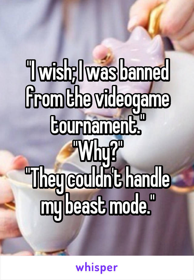 """I wish; I was banned from the videogame tournament."" ""Why?"" ""They couldn't handle my beast mode."""