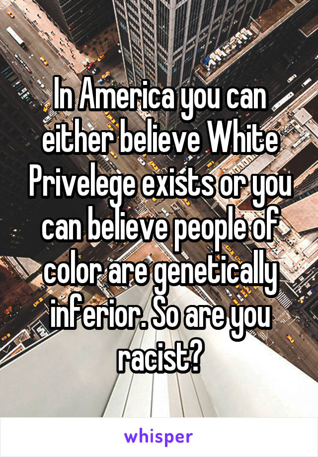 In America you can either believe White Privelege exists or you can believe people of color are genetically inferior. So are you racist?