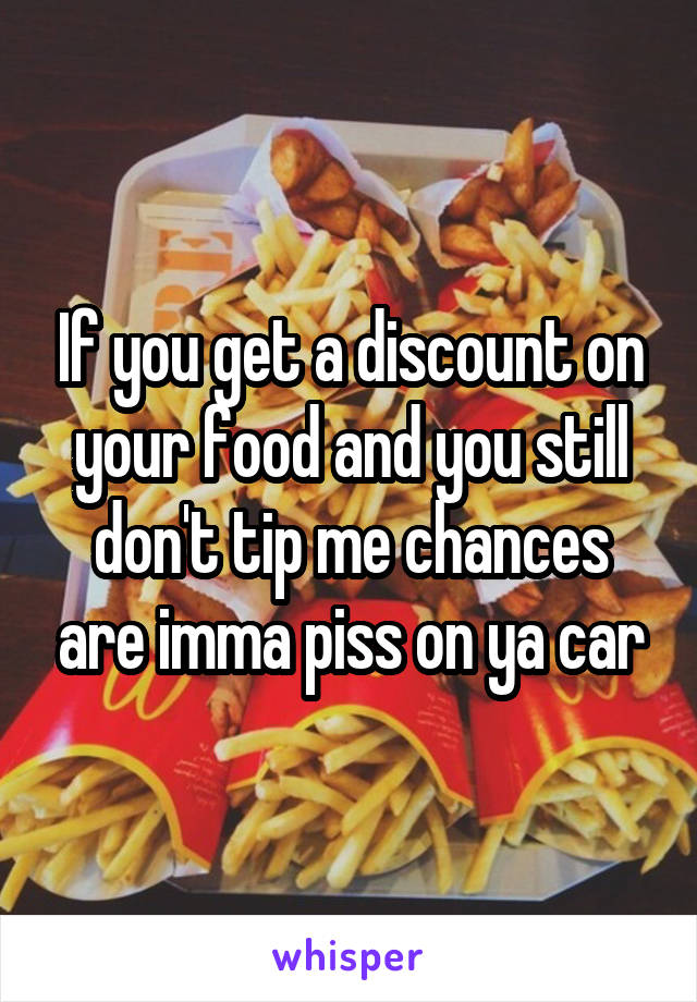 If you get a discount on your food and you still don't tip me chances are imma piss on ya car