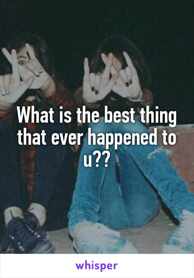 What is the best thing that ever happened to u??