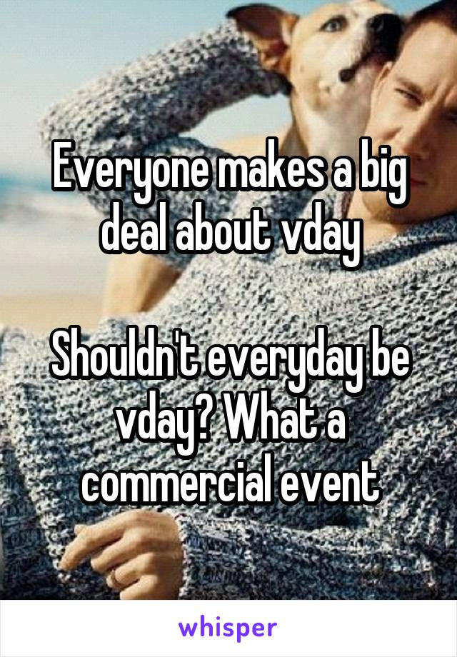 Everyone makes a big deal about vday  Shouldn't everyday be vday? What a commercial event