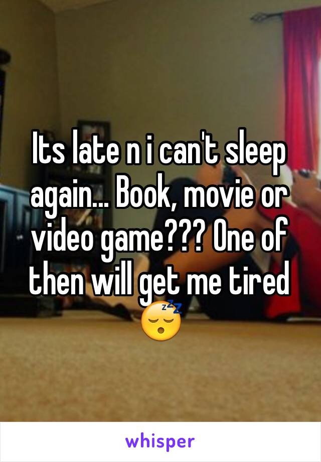 Its late n i can't sleep again... Book, movie or video game??? One of then will get me tired 😴