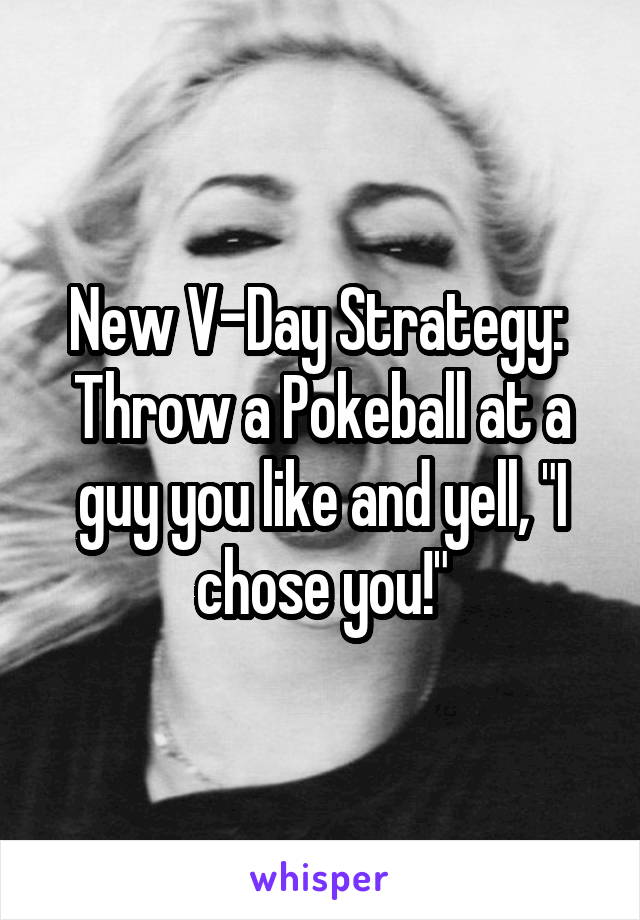 "New V-Day Strategy:  Throw a Pokeball at a guy you like and yell, ""I chose you!"""