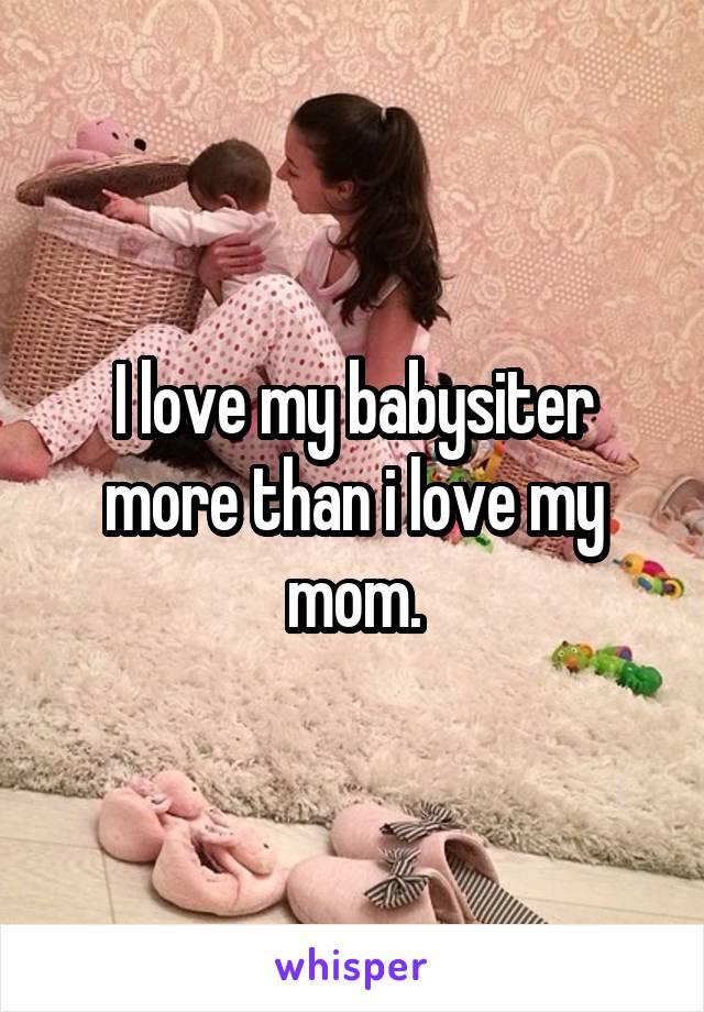 I love my babysiter more than i love my mom.