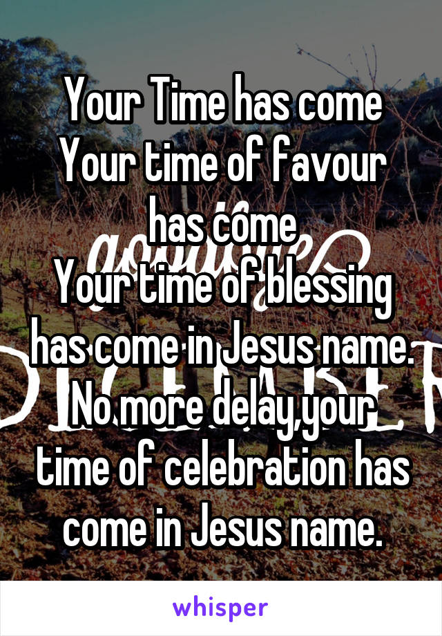 Your Time has come Your time of favour has come Your time of blessing has come in Jesus name. No more delay,your time of celebration has come in Jesus name.