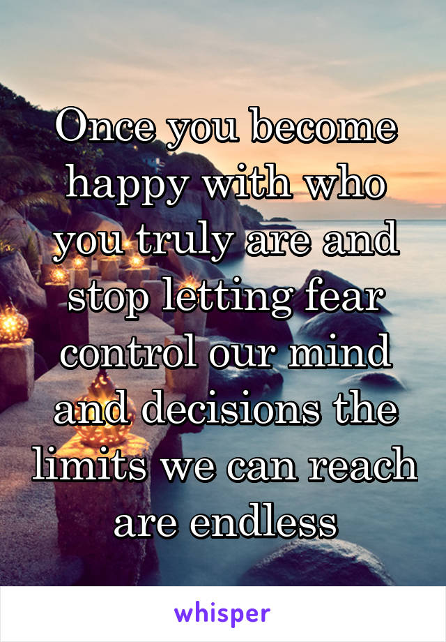 Once you become happy with who you truly are and stop letting fear control our mind and decisions the limits we can reach are endless