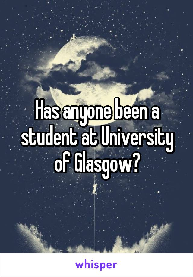 Has anyone been a student at University of Glasgow?