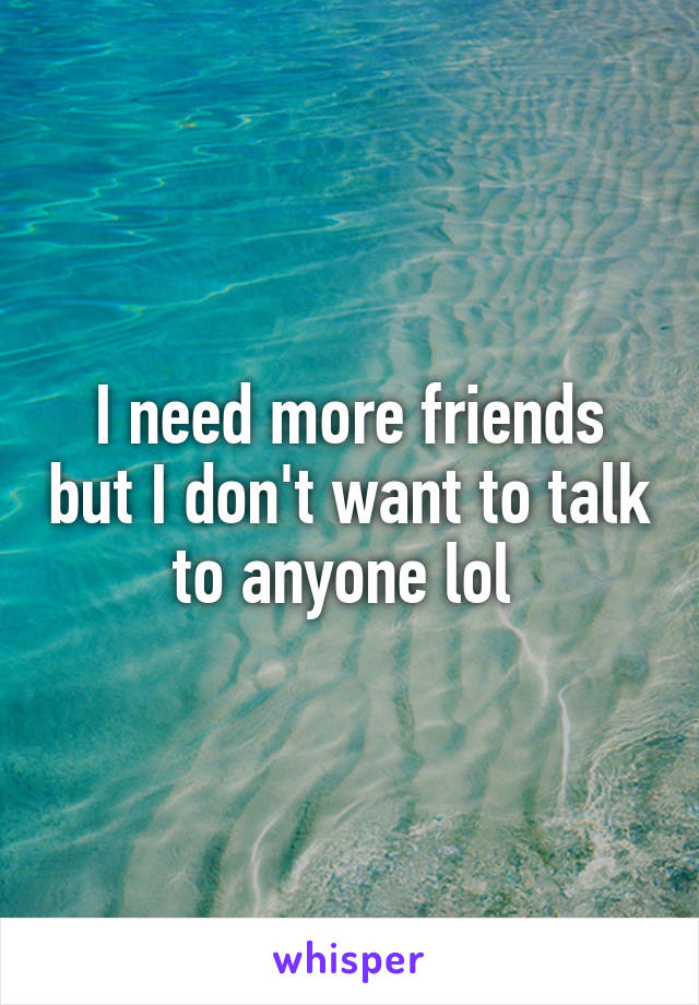 I need more friends but I don't want to talk to anyone lol