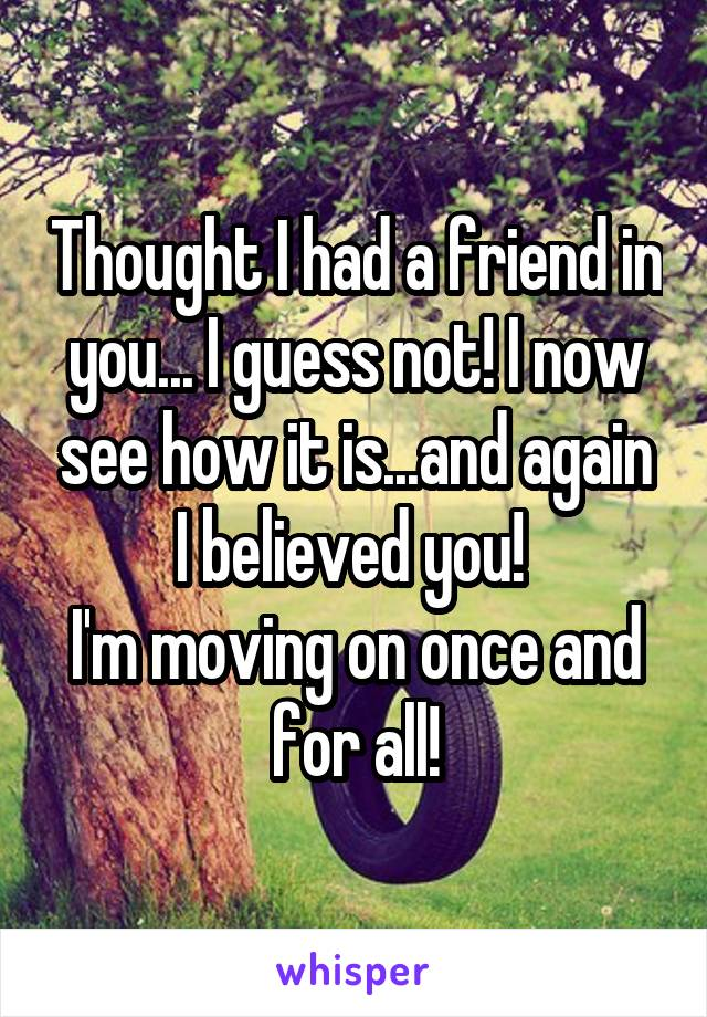 Thought I had a friend in you... I guess not! I now see how it is...and again I believed you!  I'm moving on once and for all!