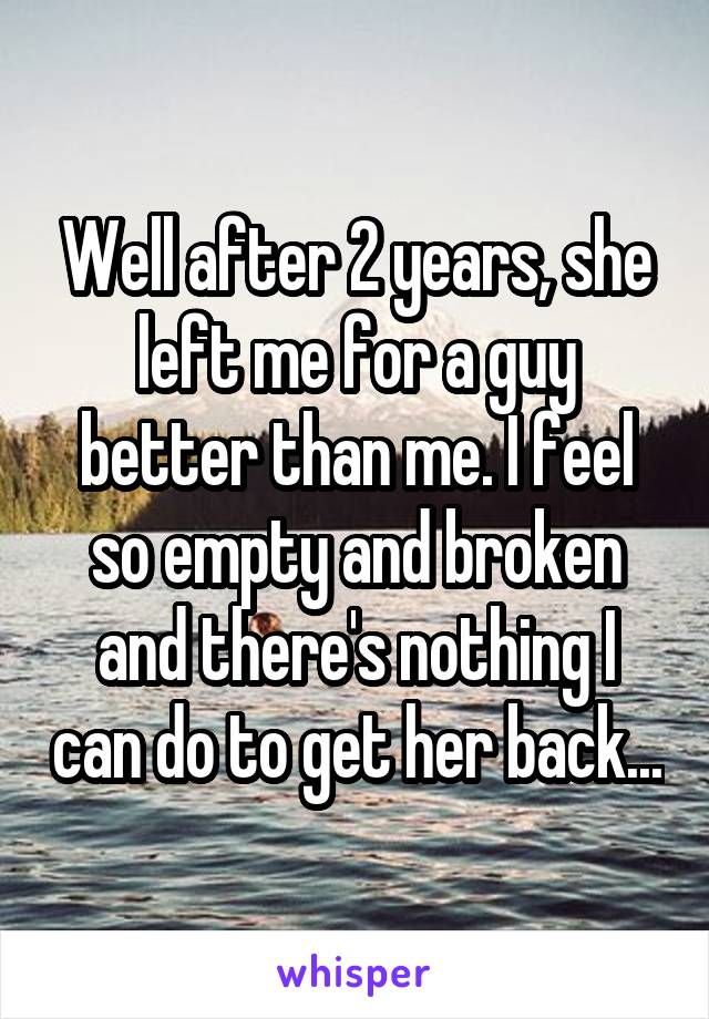 Well after 2 years, she left me for a guy better than me. I feel so empty and broken and there's nothing I can do to get her back...