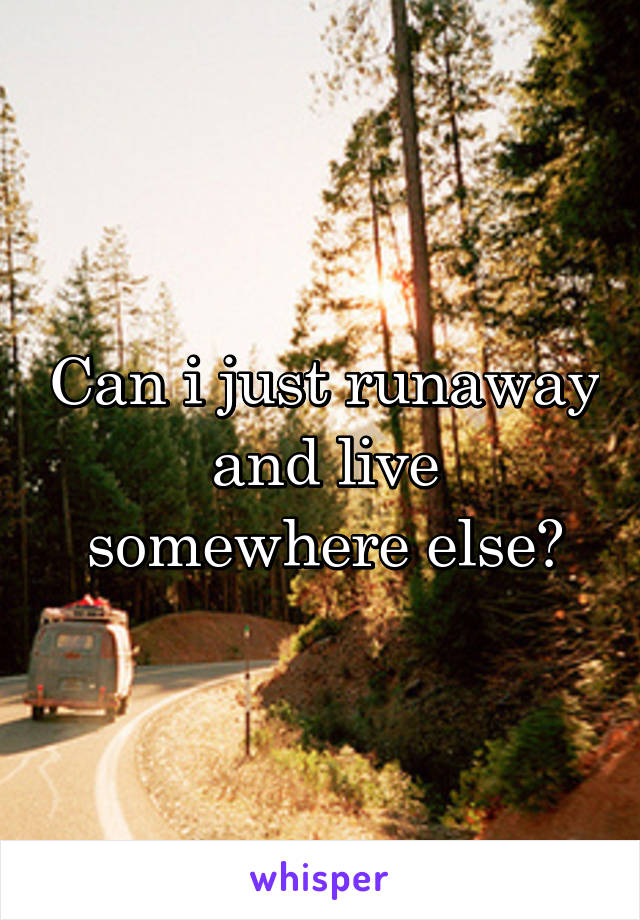 Can i just runaway and live somewhere else?