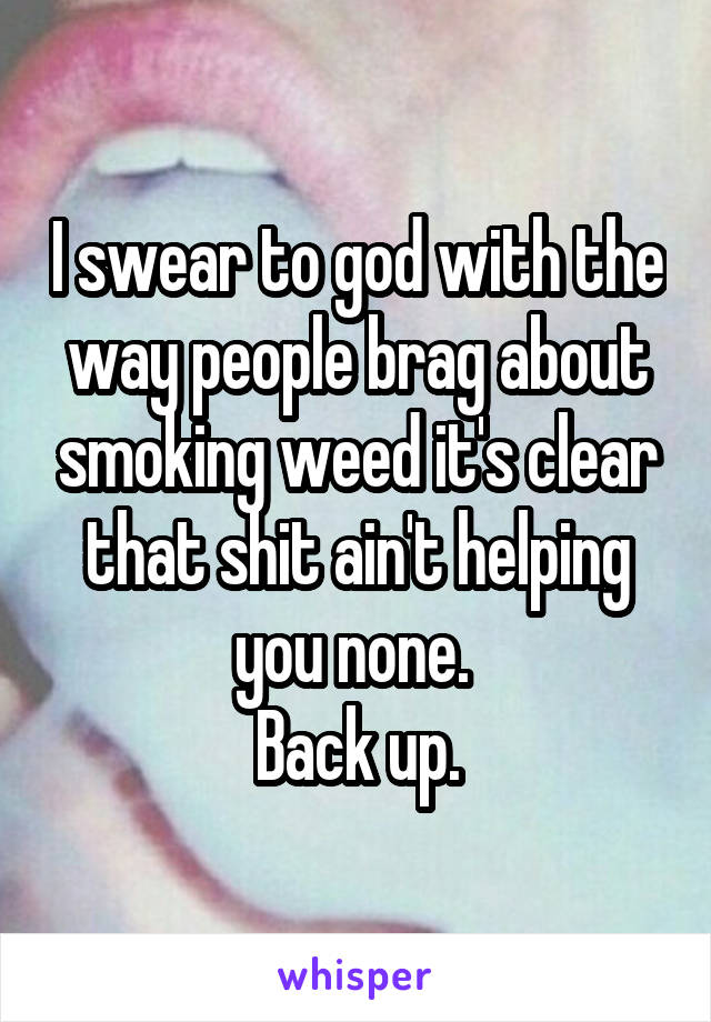 I swear to god with the way people brag about smoking weed it's clear that shit ain't helping you none.  Back up.