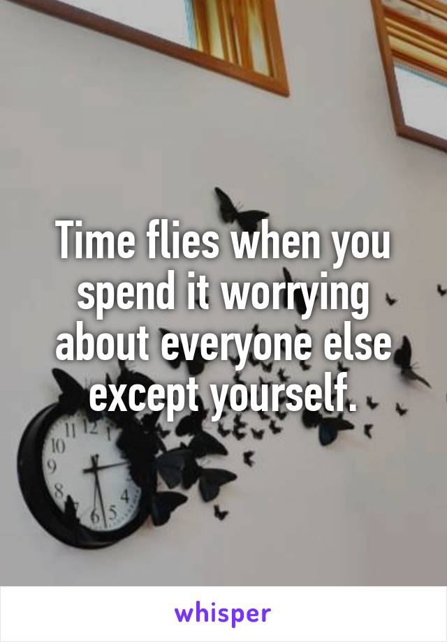 Time flies when you spend it worrying about everyone else except yourself.
