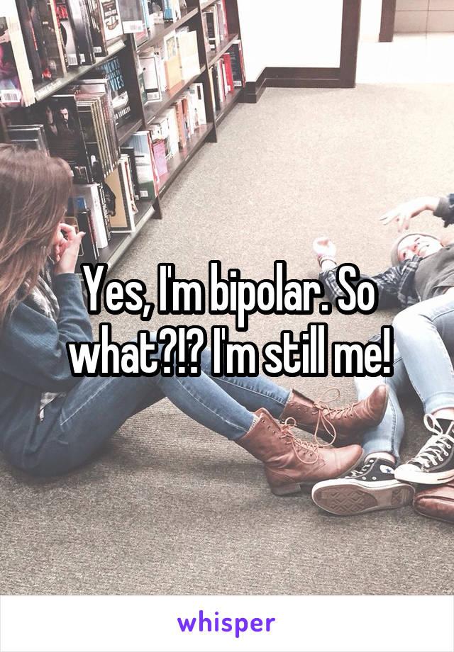 Yes, I'm bipolar. So what?!? I'm still me!