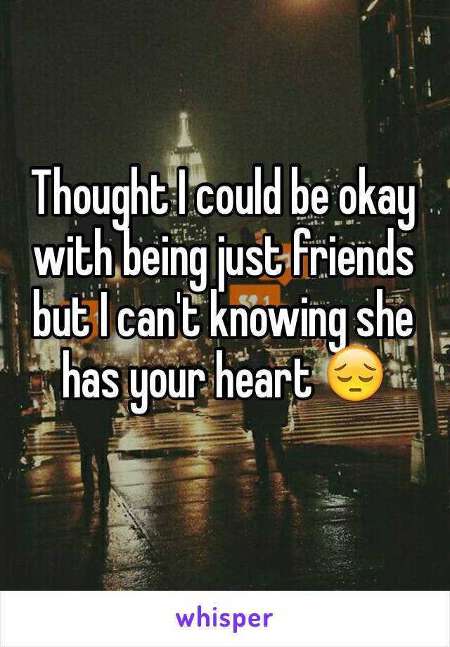 Thought I could be okay with being just friends but I can't knowing she has your heart 😔