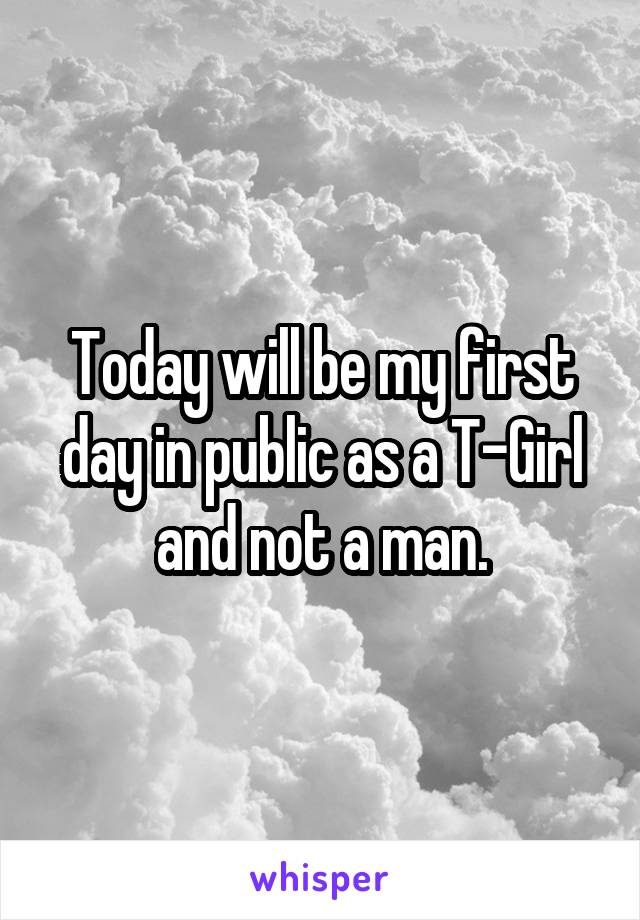 Today will be my first day in public as a T-Girl and not a man.