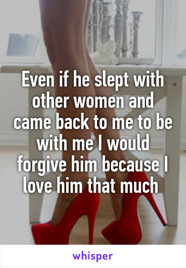 Even if he slept with other women and came back to me to be with me I would forgive him because I love him that much