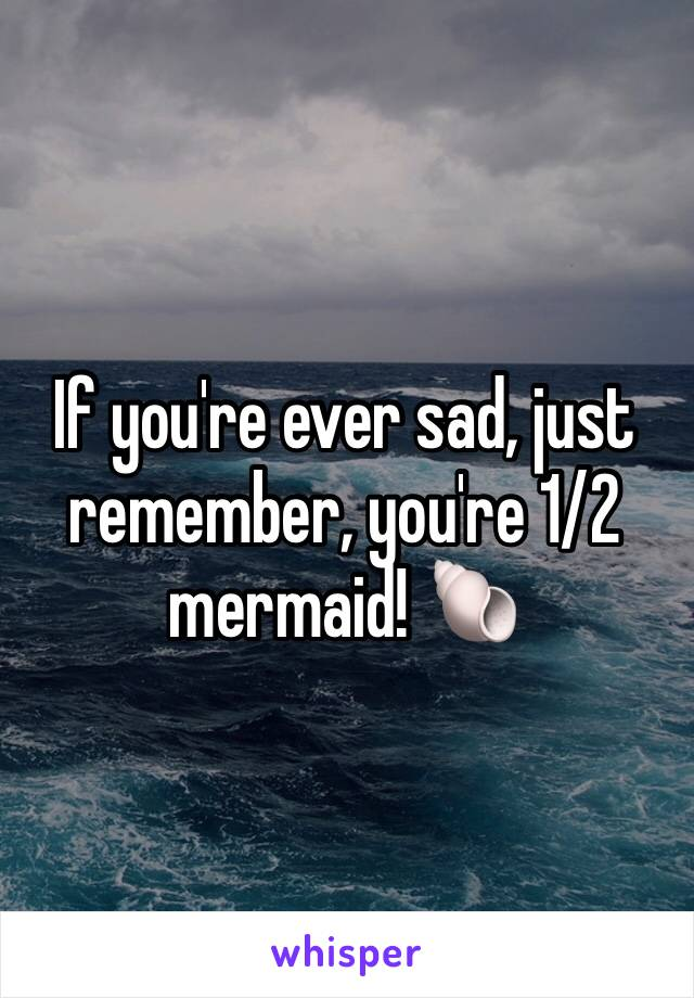 If you're ever sad, just remember, you're 1/2 mermaid! 🐚