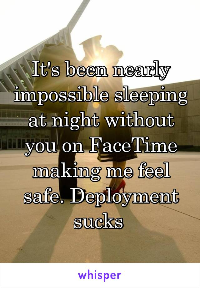 It's been nearly impossible sleeping at night without you on FaceTime making me feel safe. Deployment sucks