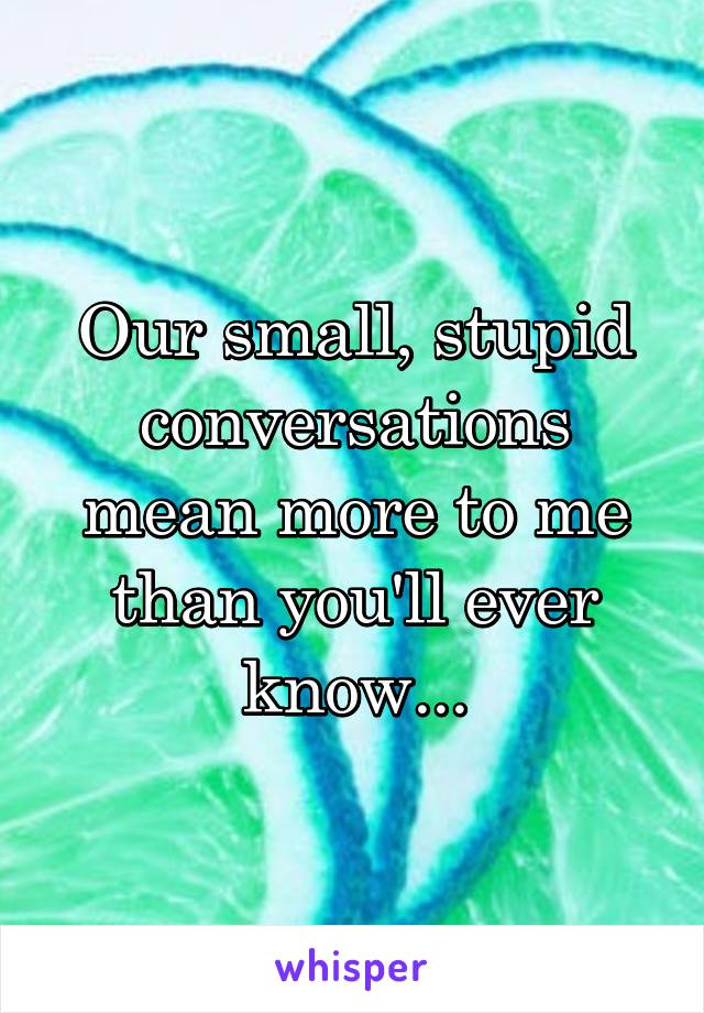 Our small, stupid conversations mean more to me than you'll ever know...