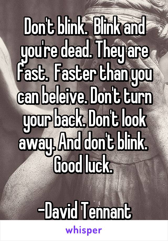 Don't blink.  Blink and you're dead. They are fast.  Faster than you can beleive. Don't turn your back. Don't look away. And don't blink.  Good luck.   -David Tennant