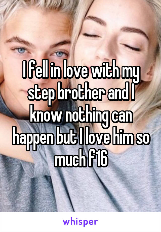 I fell in love with my step brother and I know nothing can happen but I love him so much f16