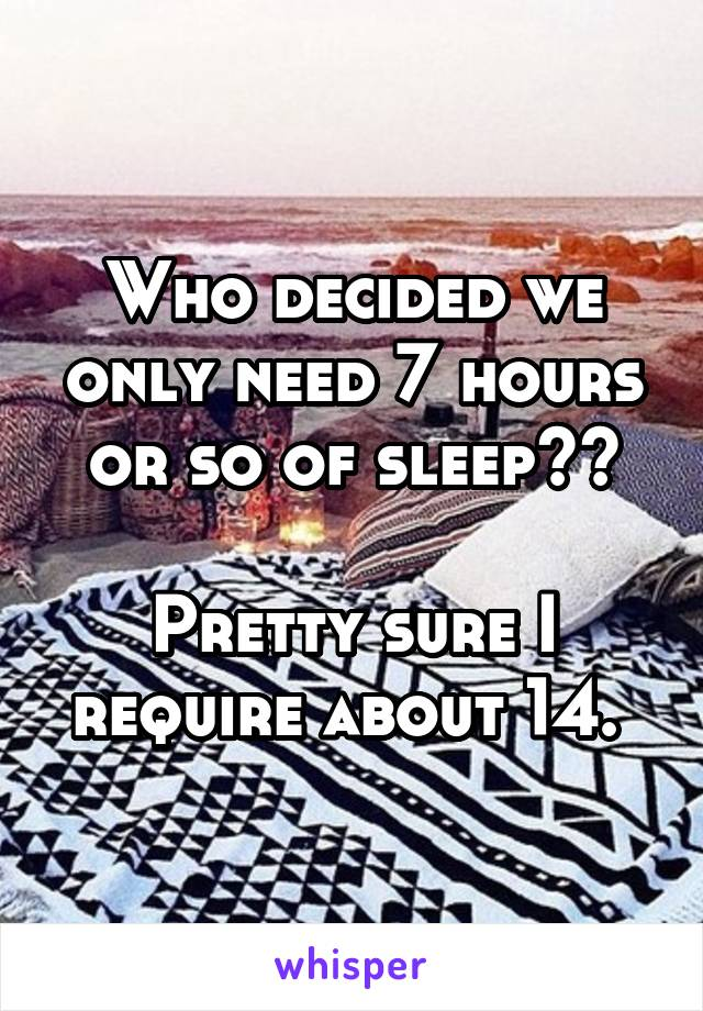 Who decided we only need 7 hours or so of sleep??  Pretty sure I require about 14.