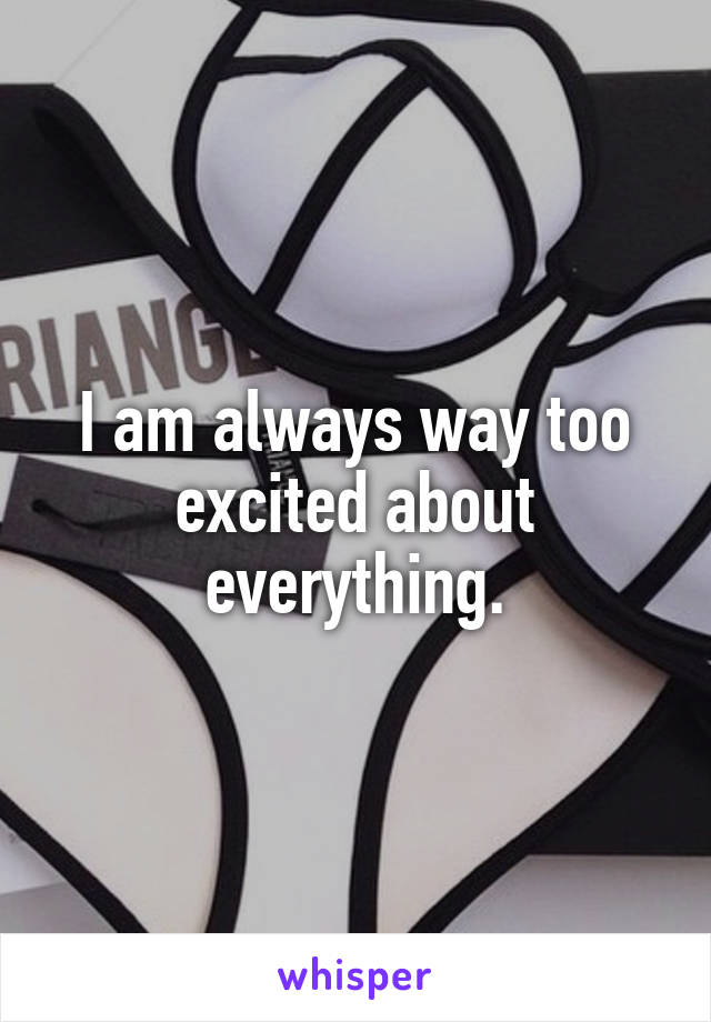 I am always way too excited about everything.