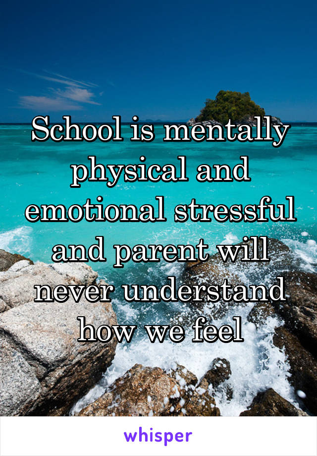 School is mentally physical and emotional stressful and parent will never understand how we feel
