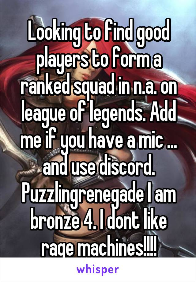 Looking to find good players to form a ranked squad in n.a. on league of legends. Add me if you have a mic ... and use discord. Puzzlingrenegade I am bronze 4. I dont like rage machines!!!!