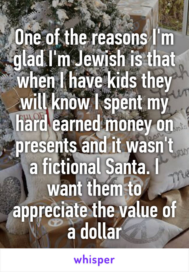 One of the reasons I'm glad I'm Jewish is that when I have kids they will know I spent my hard earned money on presents and it wasn't a fictional Santa. I want them to appreciate the value of a dollar