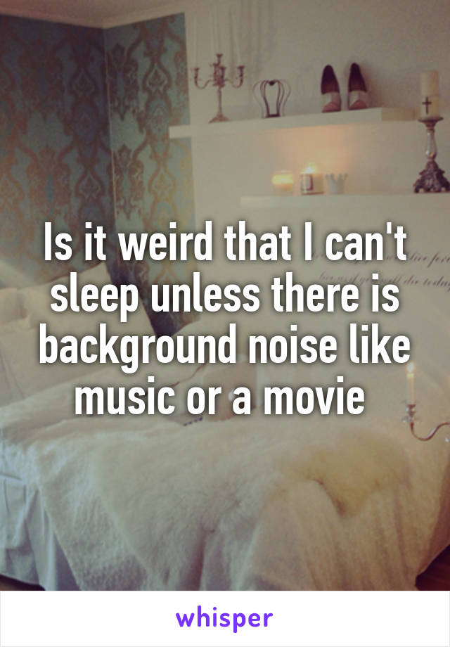 Is it weird that I can't sleep unless there is background noise like music or a movie