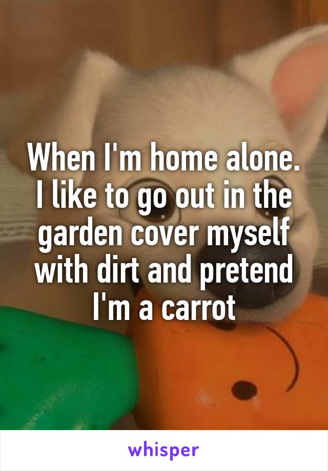 When I'm home alone. I like to go out in the garden cover myself with dirt and pretend I'm a carrot