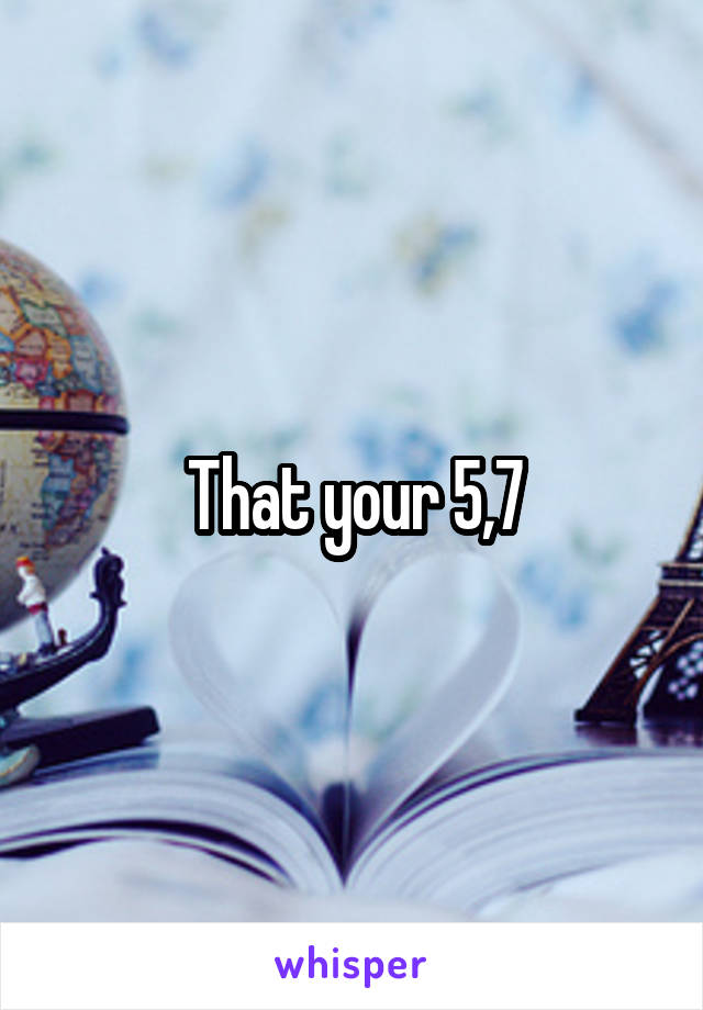 That your 5,7