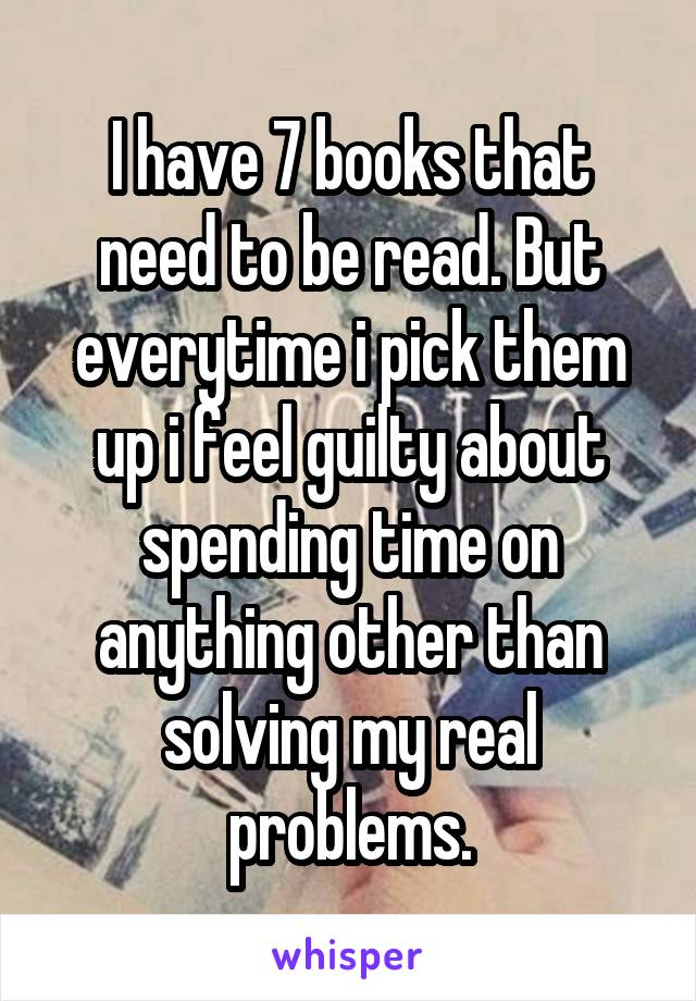 I have 7 books that need to be read. But everytime i pick them up i feel guilty about spending time on anything other than solving my real problems.