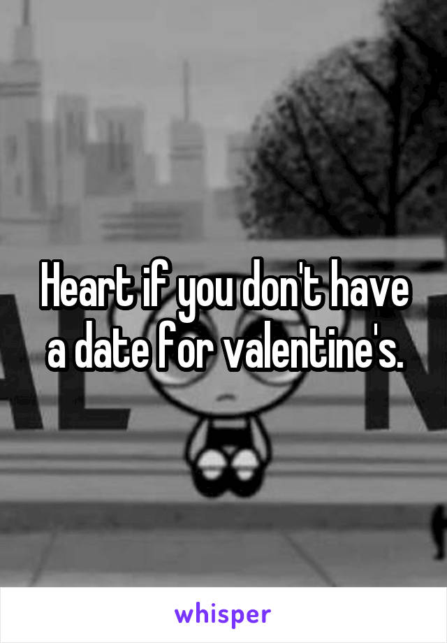 Heart if you don't have a date for valentine's.