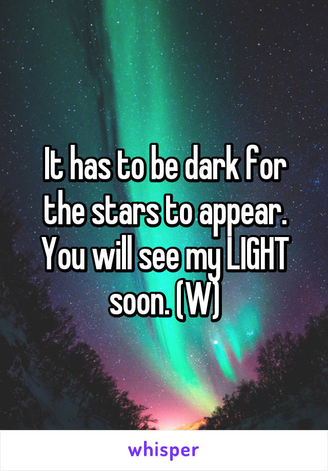 It has to be dark for the stars to appear. You will see my LIGHT soon. (W)