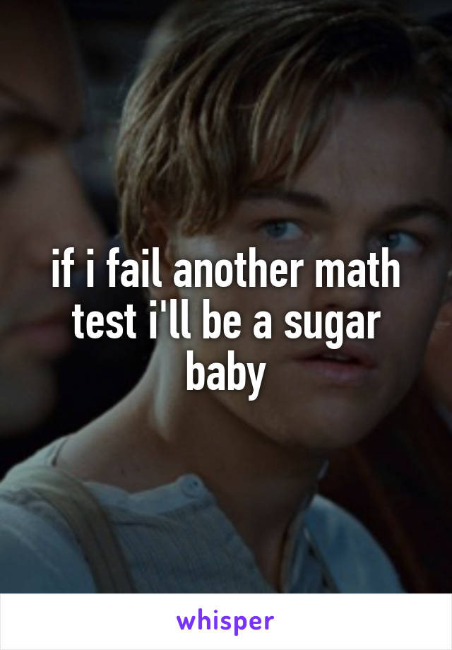 if i fail another math test i'll be a sugar baby