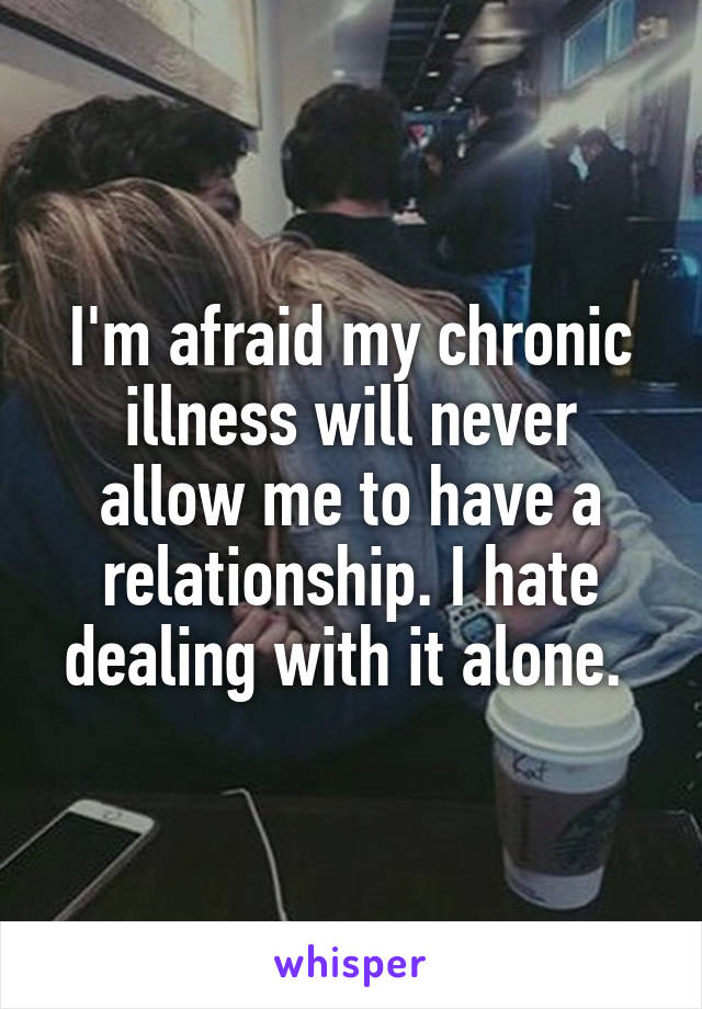I'm afraid my chronic illness will never allow me to have a relationship. I hate dealing with it alone.