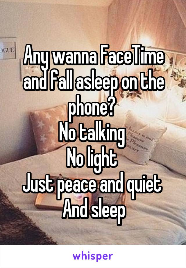 Any wanna FaceTime and fall asleep on the phone?  No talking  No light  Just peace and quiet  And sleep