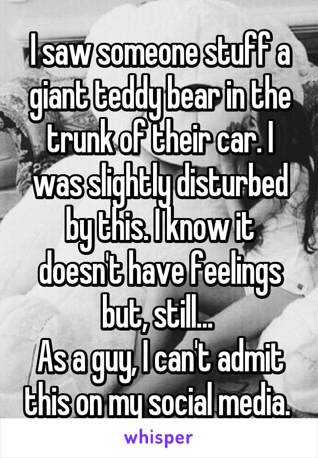 I saw someone stuff a giant teddy bear in the trunk of their car. I was slightly disturbed by this. I know it doesn't have feelings but, still...  As a guy, I can't admit this on my social media.