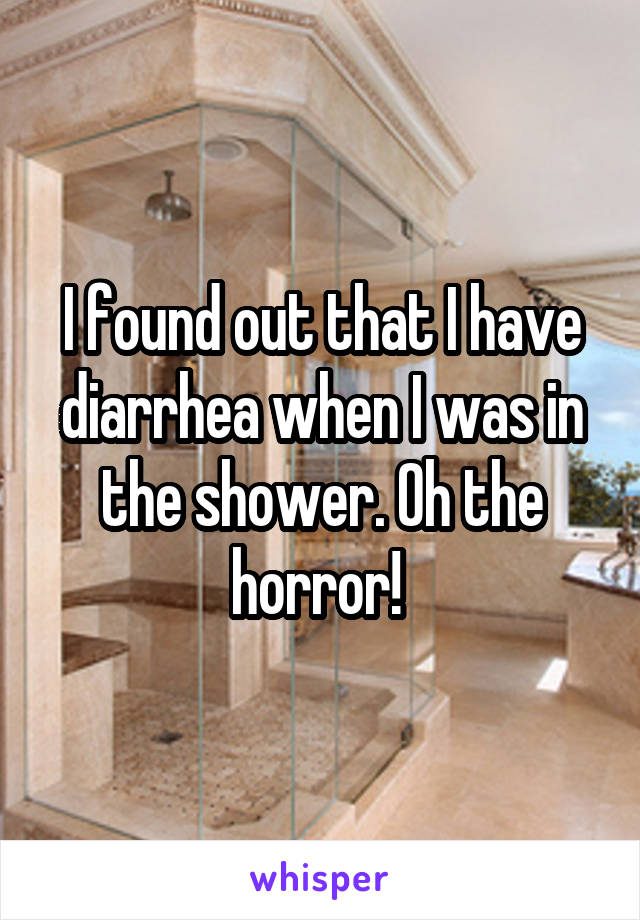 I found out that I have diarrhea when I was in the shower. Oh the horror!