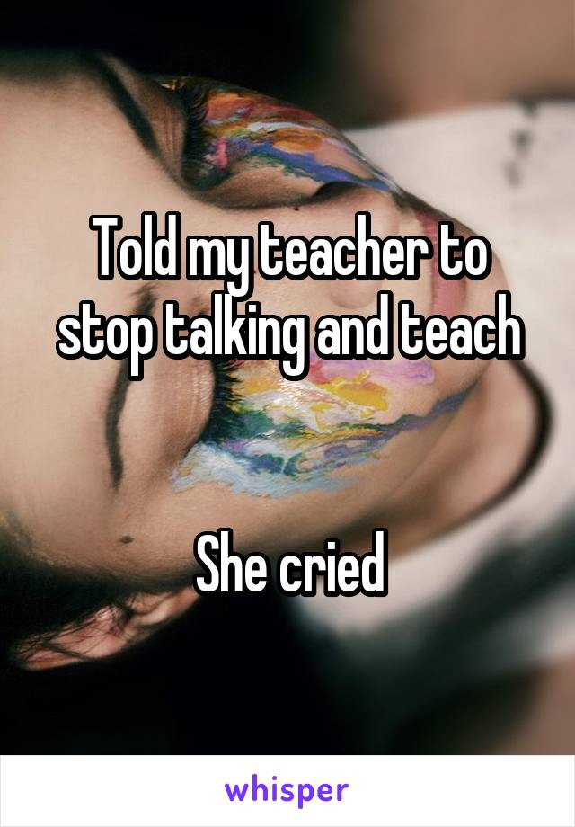 Told my teacher to stop talking and teach   She cried