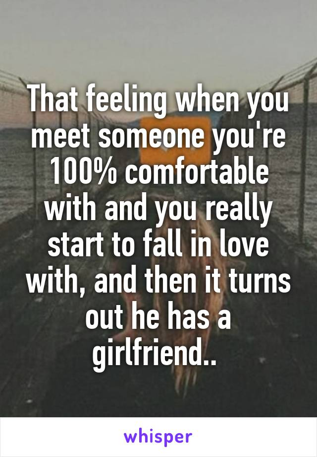 That feeling when you meet someone you're 100% comfortable with and you really start to fall in love with, and then it turns out he has a girlfriend..