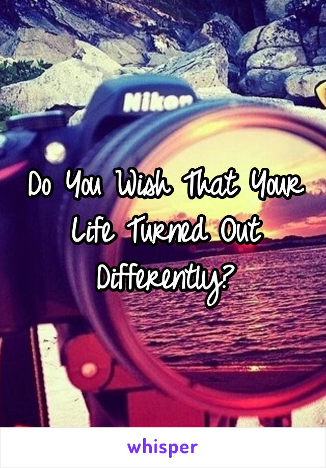 Do You Wish That Your Life Turned Out Differently?