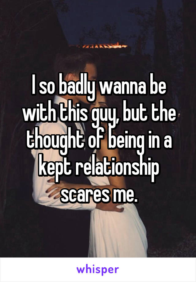 I so badly wanna be with this guy, but the thought of being in a kept relationship scares me.