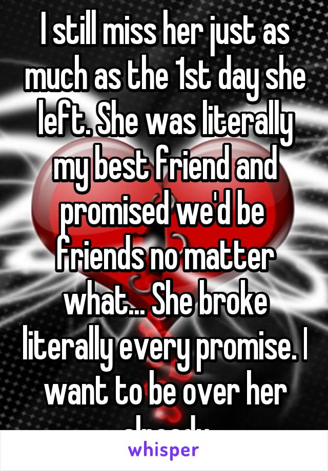 I still miss her just as much as the 1st day she left. She was literally my best friend and promised we'd be  friends no matter what... She broke literally every promise. I want to be over her already