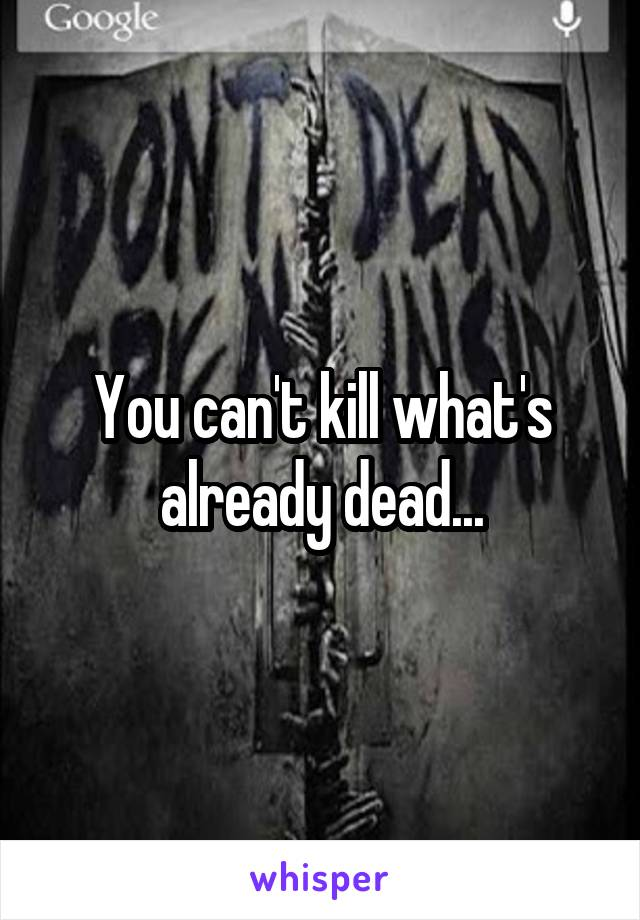 You can't kill what's already dead...